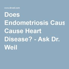 Does Endometriosis Cause Heart Disease? - Ask Dr. Weil