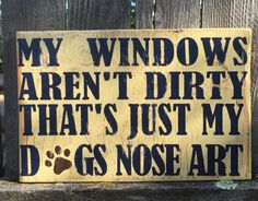 Pet Sign, My Windows Aren't Dirty That's Just My Dogs Nose Art - Woodworking Ideas - Dog Signs, Wall Signs, Animal Signs, Animal Facts, Dog Quotes, Animal Quotes, Animal Funnies, Pet Dogs, Dog Cat