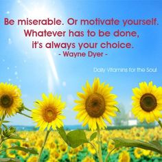 """Be miserable or motivate yourself. Whatever has to be done, its always your choice. "" Wayne Dyer"