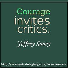Courage invites critics. - Jeffrey Sooey
