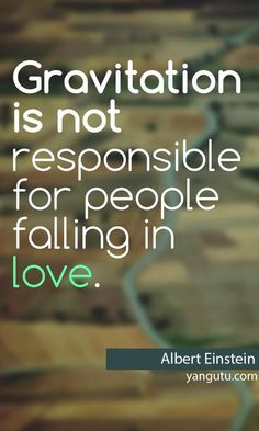 Gravitation is not responsible for people falling in love, ~ Albert Einstein <3 Love Sayings #quotes, #love, #sayings, https://apps.facebook.com/yangutu