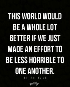 """""""This world would be a whole lot better if we just made an effort to be less horrible to one another."""" - Ellen Page"""
