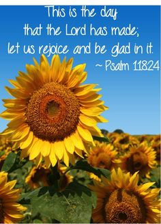 'This is the day that the Lord has made; let us rejoice and be glad in it.'  ~ Psalm 118:24