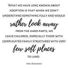 What we have long known about adoption is that when we don't understand something fully and would rather look away from the hard parts we leave children especially those with complicated family structures with very few soft places to land. April Dinwoodie Check out more tons more adoption & foster care quotes from all sides of the triad on the website. Link in BIO. #ADOPTION #adoptioniscomplex #adoptions #adoptionjourney #hopefuladoptiveparent #adoptions #adoptionstories #adoptionstory…