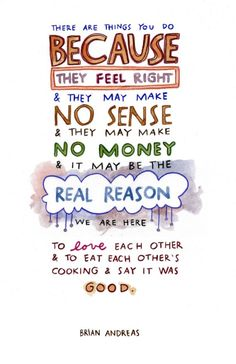 Brian Andreas: These are things you do because they feel right and they may make no sense and they may make no money and it may be the real reason we are here...to love each other and to eat each other's cooking and say it was good