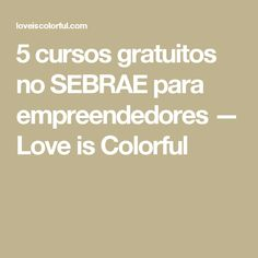 5 cursos gratuitos no SEBRAE para empreendedores — Love is Colorful