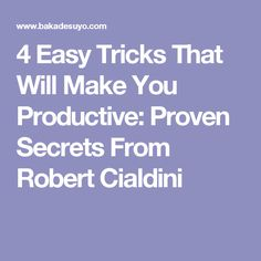 4 Easy Tricks That Will Make You Productive: Proven Secrets From Robert Cialdini