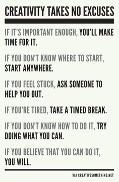 exactly where i am in life right now..  Creativity takes no excuses  If it's important enough, you'll make time for it.  If you don't know where to start, start anywhere  If you feel stuck, ask someone to help you out.  If you're tired, take a timed break.  If you don't know how to do it, try doing what you can.  If you believe that you can do it, you will