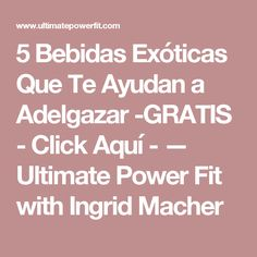 5 Bebidas Exóticas Que Te Ayudan a Adelgazar -GRATIS   - Click Aquí - — Ultimate Power Fit with Ingrid Macher