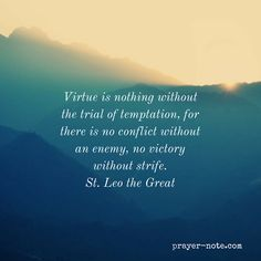 Virtue is nothing without the trial of temptation for there is no conflict without an enemy no victory without strife. - St. Leo the Great #Prayer