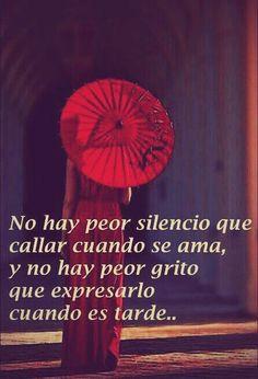 No hay peor silencio que callar cuando se ama, y no hay peor grito que expresarlo  cuando es tarde...