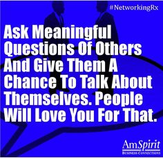 Ask meaningful questions of others and give them a chance to talk about themselves. People will love you for that.