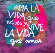 Ama la vida que vives y vive la vida que amas!