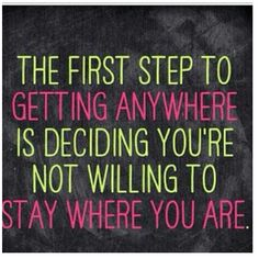 The first step to getting anywhere is deciding you're not wiling to stay where you are