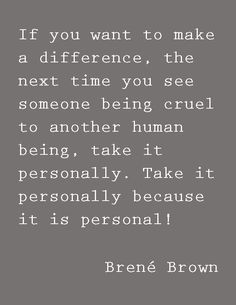 If you want to make a difference the next time you see someone being cruel to another human being, take it personally. Take it personally because it is personal