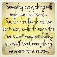 "Neat quote to remember for when life throws you a curve ball. ""Someday everything will make perfect sense. So, for now, laugh at the confusion, smile through the tears, and keep reminding yourself that everything happens for a reason."""