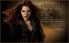 Victoria was born in London in the 1550s. Her mother was a scullery maid and her father was the master of the house. She was the second illegitimate child and became a vampire by her older sister.She is a member of James' coven and helps James, her lover and coven leader, in hunting Bella . After James is killed, she creates an army of bloodthirsty newborn vampires in Seattle to rise up against the combined forces of the werewolves and Cullen family.