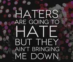 Haters are going to hate but they ain't bringing me down. #quotes