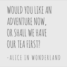 """""""Would you like an adventure now, or shall we have our tea first?"""""""