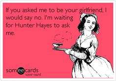 If you asked me to be your girlfriend, I would say no. I'm waiting for Hunter Hayes to ask me.