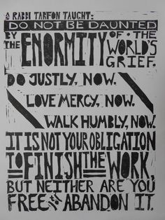 Do not be daunted by the enormity of the world's grief. Do justly, now. Love mercy, now. Walk humbly, now. It is not your obligation to finish the work, but neither are you free to abandon it.
