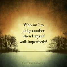 Who am I to judge another when I myself walk imperfectly?