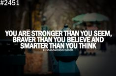 """""""You are stronger than you seem, braver than you believe and smarter than you think"""" -Kush and Wizdom"""
