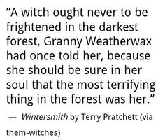 """""""A witch ought never to be frightened in the darkest forest, Granny Weatherwax had one told her, because she should be sure in her soul that the most terrifying thing in the forest was her."""" Terry Pratchett in Withersmith"""