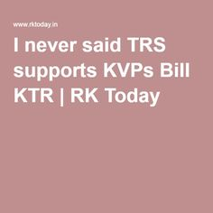 I never said TRS supports KVPs Bill KTR | RK Today