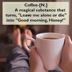 "Coffee-[N.] A magical substance that turns, ""Leave me alone or die"" into ""Good morning, Honey!"""