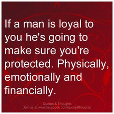 If a man is loyal to you he's going to make sure you're protected. Physically, emotionally and financially.