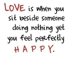 love is when you sit beside someone doing nothing yet you fell perfectly happy