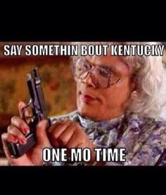 Say Somethin Bout Kentucky One Mo Time
