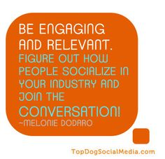 BE ENGAGING AND RELEVANT. Figure out how people socialize in your industry  and join the conversation. ~ Melonie Dodaro [topdogsocialmedia.com]