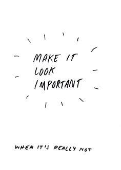 MAKE IT LOOK IMPORTANT WHEN IT'S REALLY NOT | Pen on Paper | 2017 #textbasedart