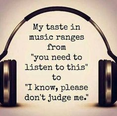 My taste in music.. And when nobody's around I have my concert which I'm doing right now, singing and dancing while doing dishes lol