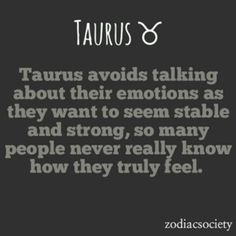 TAURUS avoids talking about their emotions as they want to seem stable and strong, so many people never really know how they truly feel.