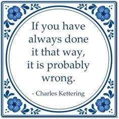 If you have always done it that way, it is probably wrong. - Charles Kettering