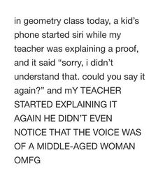 omg the same thing happened in my Geography class! except my teach was just joking, he knew it was siri. cx