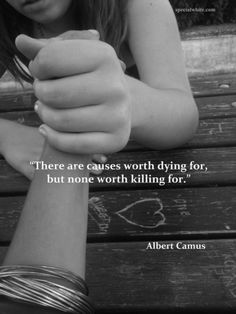 """""""There are causes worth dying for, but none worth killing for.""""    Author: Albert Camus"""