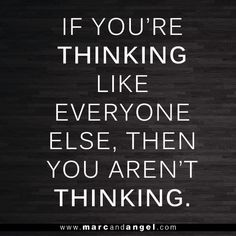 if you're thinking like everyone else, then you aren't thinking.