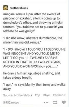 *forgets the entire conversation between Harry & Remus about why he was fired and replaces it with this*, it kinda fits though. He wouldn't want Harry to know the true reason, and Remus gets really, I'm out, when Dumbledore comes in Harry Potter Marauders, Harry Potter Fandom, Harry Potter Universal, Harry Potter Memes, Harry Potter World, The Marauders, Potter Facts, Hogwarts, Fandoms