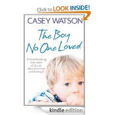 The Boy No One Loved: A Heartbreaking True Story of Abuse, Abandonment and Betrayal [Kindle Edition], (child abuse, childrens studies, kindle book, memoirs, nonfiction books, suspense)