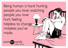Being human is hard: hurting people you love; watching people you love hurt; feeling helpless to change mistakes you've made.