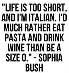 """Life is too short, and I'm Italian. I'd much rather eat pasta & drink wine than be a size I'm not Italian, but I agree Great Quotes, Quotes To Live By, Me Quotes, Inspirational Quotes, Girl Quotes, Motivational, Funny Quotes, Italian Memes, Italian Quotes"