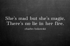 """""""She's mad, but she's magic. There's no lie in her fire"""" - Charles Bukowski"""