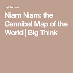 Niam Niam: the Cannibal Map of the World | Big Think