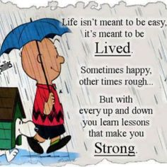 """Life isn't meant to be easy, it's meant to be lived.. Sometimes happy, other times rough... but with every up and down you learn lessons that make you strong."" - Unknown"