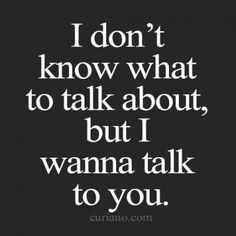 I don't know what to talk about, but I wanna talk to you.