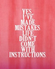 Yes, I've made mistakes . . . .life didn't come with instructions.